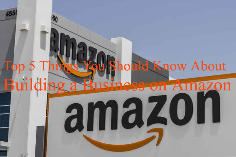 5 Things You Should Know About Building a Business on Amazon