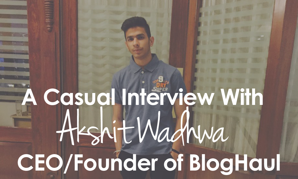 A Casual Interview With Akshit Wadhwa  CEO/Founder of BlogHaul